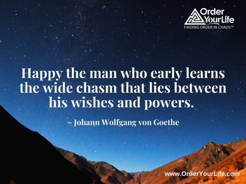 Happy the man who early learns the wide chasm that lies between his wishes and powers. ~ Johann Wolfgang von Goethe