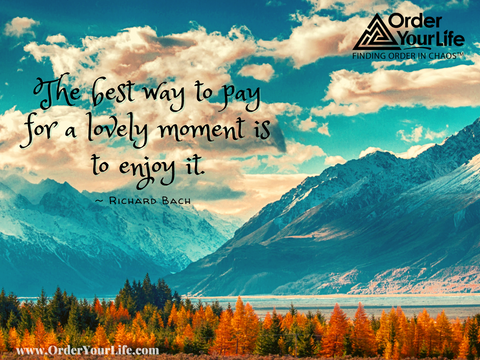 The best way to pay for a lovely moment is to enjoy it. ~ Richard Bach