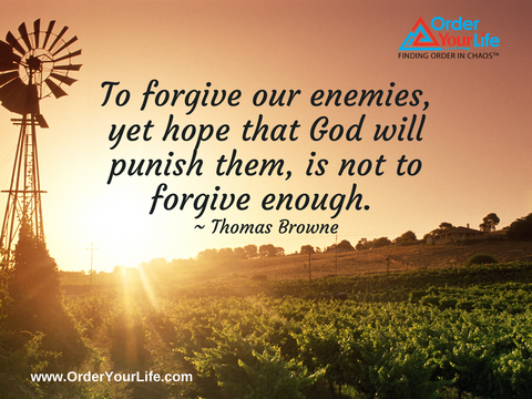 To forgive our enemies, yet hope that God will punish them, is not to forgive enough. ~ Thomas Browne