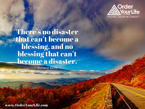 There's no disaster that can't become a blessing, and no blessing that can't become a disaster. ~ Richard Bach