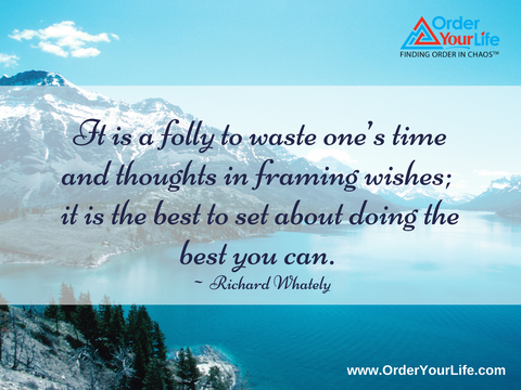 It is a folly to waste one's time and thoughts in framing wishes; it is the best to set about doing the best you can. ~ Richard Whately