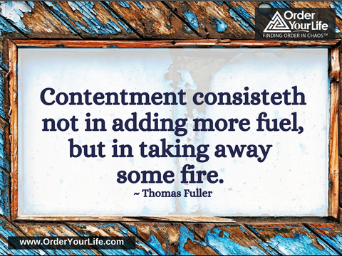 Contentment consisteth not in adding more fuel, but in taking away some fire. ~ Thomas Fuller