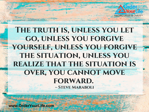The truth is, unless you let go, unless you forgive yourself, unless you forgive the situation, unless you realize that the situation is over, you cannot move forward. ~ Steve Maraboli