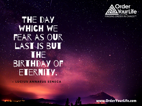 The day which we fear as our last is but the birthday of eternity. ~ Lucius Annaeus Seneca