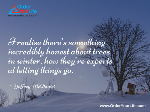 I realise there's something incredibly honest about trees in winter, how they're experts at letting things go. ~ Jeffrey McDaniel