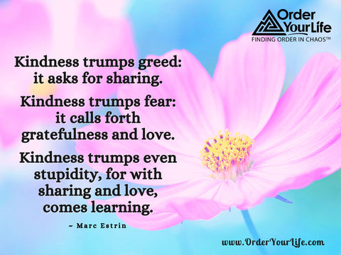 Kindness trumps greed: it asks for sharing. Kindness trumps fear: it calls forth gratefulness and love. Kindness trumps even stupidity, for with sharing and love, comes learning. ~ Marc Estrin