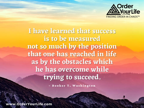 I have learned that success is to be measured not so much by the position that one has reached in life as by the obstacles which he has overcome while trying to succeed. ~ Booker T. Washington