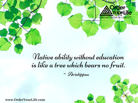 Native ability without education is like a tree which bears no fruit. ~ Aristippus