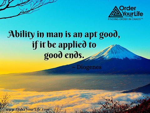 Ability in man is an apt good, if it be applied to good ends. ~ Diogenes