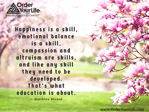 Happiness is a skill, emotional balance is a skill, compassion and altruism are skills, and like any skill they need to be developed. That's what education is about. ~ Matthieu Ricard