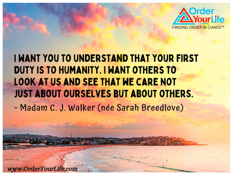 I want you to understand that your first duty is to humanity. I want others to look at us and see that we care not just about ourselves but about others. ~ Madam C. J. Walker (née Sarah Breedlove)