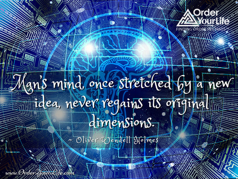 Man's mind, once stretched by a new idea, never regains its original dimensions. ~ Oliver Wendell Holmes