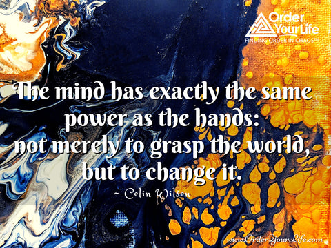 The mind has exactly the same power as the hands: not merely to grasp the world, but to change it. ~ Colin Wilson