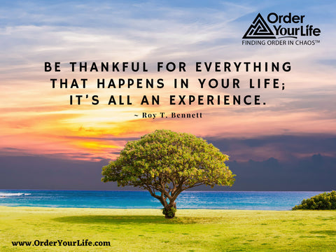 Be thankful for everything that happens in your life; it's all an experience. ~ Roy T. Bennett