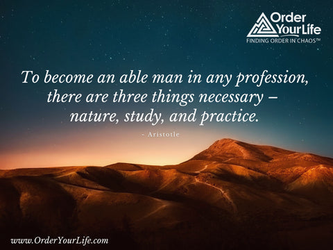 To become an able man in any profession, there are three things necessary – nature, study, and practice. ~ Aristotle