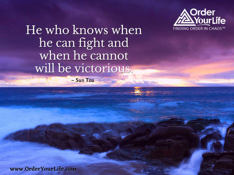 He who knows when he can fight and when he cannot will be victorious. ~ Sun Tzu