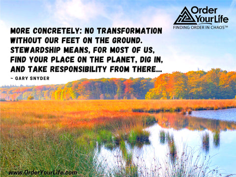 More concretely: no transformation without our feet on the ground. Stewardship means, for most of us, find your place on the planet, dig in, and take responsibility from there... ~ Gary Snyder