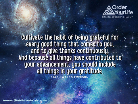 Cultivate the habit of being grateful for every good thing that comes to you, and to give thanks continuously. And because all things have contributed to your advancement, you should include all things in your gratitude. ~ Ralph Waldo Emerson