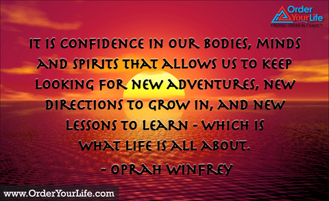 It is confidence in our bodies, minds and spirits that allows us to keep looking for new adventures, new directions to grow in, and new lessons to learn - which is what life is all about. ~ Oprah Winfrey