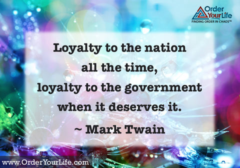 Loyalty to the nation all the time, loyalty to the government when it deserves it. ~ Mark Twain
