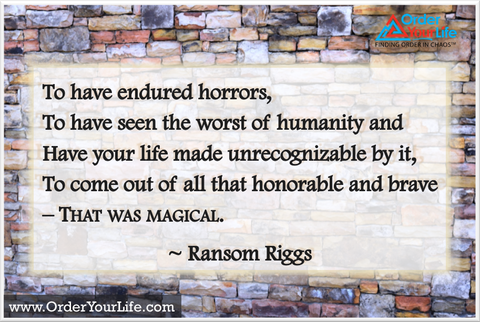 To have endured horrors, to have seen the worst of humanity and have your life made unrecognizable by it, to come out of all that honorable and brave – that was magical. ~ Ransom Riggs