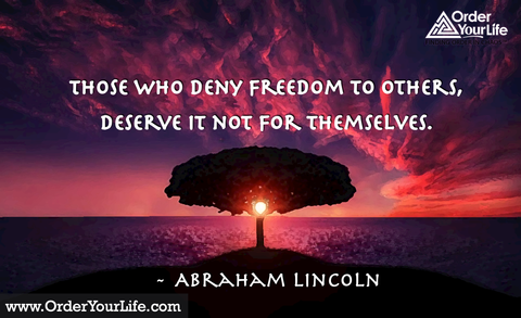 Those who deny freedom to others, deserve it not for themselves. ~ Abraham Lincoln