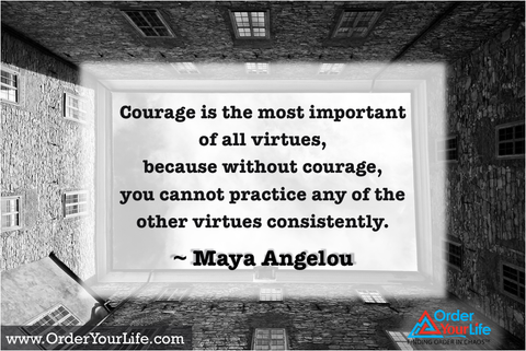 Courage is the most important of all virtues, because without courage, you cannot practice any of the other virtues consistently. ~ Maya Angelou