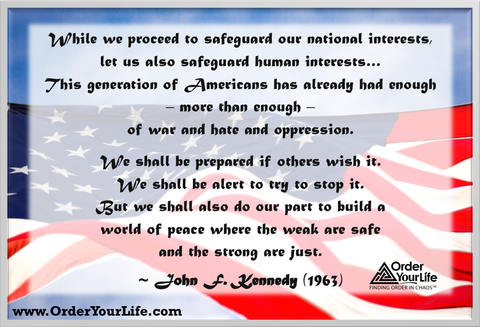 While we proceed to safeguard our national interests, let us also safeguard human interests…This generation of Americans has already had enough – more than enough – of war and hate and oppression. We shall be prepared if others wish it. We shall be alert to try to stop it. But we shall also do our part to build a world of peace where the weak are safe and the strong are just. ~ John F. Kennedy (1963)
