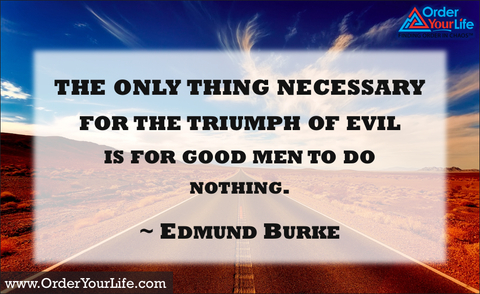 The only thing necessary for the triumph of evil is for good men to do nothing. ~ Edmund Burke
