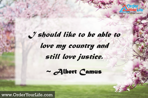 I should like to be able to love my country and still love justice. ~ Albert Camus