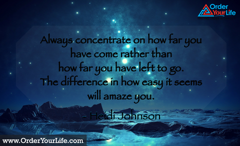 Always concentrate on how far you have come rather than how far you have left to go. The difference in how easy it seems will amaze you. ~ Heidi Johnson