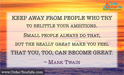 Keep away from people who try to belittle your ambitions. Small people always do that, but the really great make you feel that you, too, can become great. ~ Mark Twain