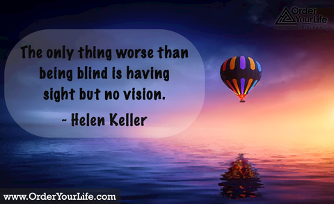 The only thing worse than being blind is having sight but no vision. ~ Helen Keller