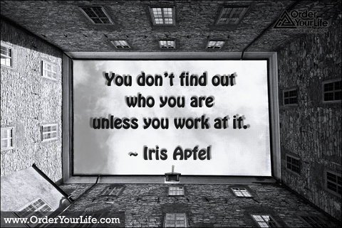 You don't find out who you are unless you work at it. ~ Iris Apfel