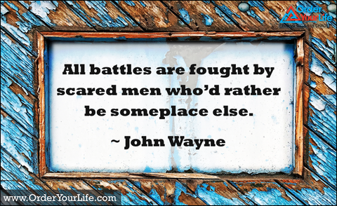 All battles are fought by scared men who'd rather be someplace else. ~ John Wayne