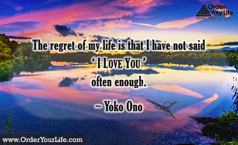 The regret of my life is that I have not said 'I love you' often enough. ~ Yoko Ono