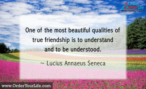 One of the most beautiful qualities of true friendship is to understand and to be understood. ~ Lucius Annaeus Seneca