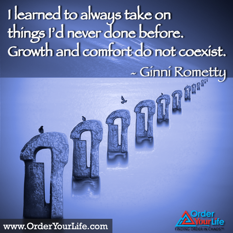 I learned to always take on things I'd never done before. Growth and comfort do not coexist. ~ Ginni Rometty