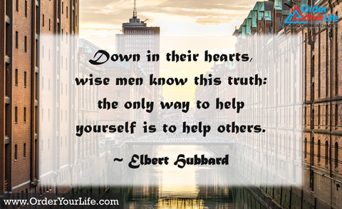 Down in their hearts, wise men know this truth: the only way to help yourself is to help others. ~ Elbert Hubbard
