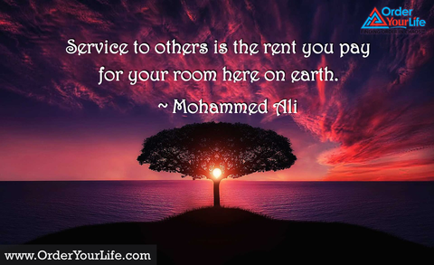 Service to others is the rent you pay for your room here on earth. ~ Mohammed Ali