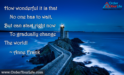 How wonderful it is that no one has to wait, but can start right now to gradually change the world! ~ Anne Frank