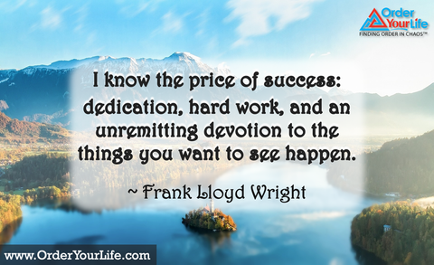 I know the price of success: dedication, hard work, and an unremitting devotion to the things you want to see happen. ~ Frank Lloyd Wright