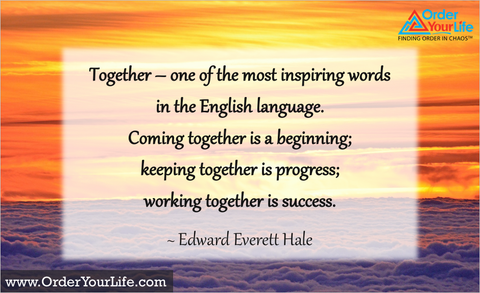 Together – one of the most inspiring words in the English language. Coming together is a beginning; keeping together is progress; working together is success. ~ Edward Everett Hale