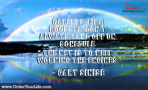 Careers, like rockets, don't always take off on schedule. The key is to keep working the engines. ~ Gary Sinise
