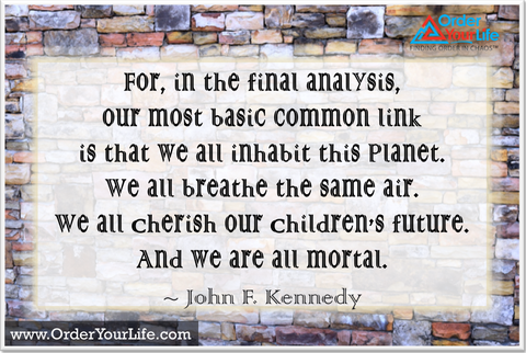 For, in the final analysis, our most basic common link is that we all inhabit this planet. We all breathe the same air. We all cherish our children's future. And we are all mortal. ~ John F. Kennedy