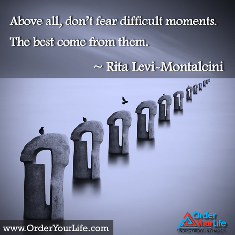 Above all, don't fear difficult moments. The best come from them. ~ Rita Levi-Montalcini