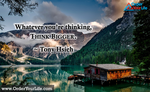Whatever you're thinking, think bigger. ~ Tony Hsieh