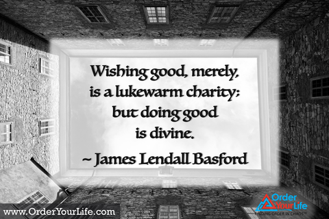 Wishing good, merely, is a lukewarm charity; but doing good is divine. ~ James Lendall Basford