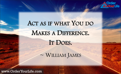 Act as if what you do makes a difference. It does. ~ William James