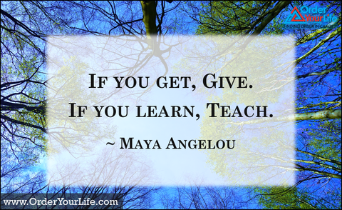 If you get, give. If you learn, teach. ~ Maya Angelou